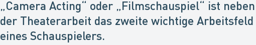"""""""Camera Acting"""" oder """"Filmschauspiel"""" ist neben der Theaterarbeit das zweite wichtige Arbeitsfeld eines Schauspielers."""