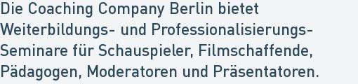 Die Coaching Company Berlin bietet Weiterbildungs- und Professionalisierungs- Seminare für Schauspieler, Filmschaffende,  Pädagogen, Moderatoren und Präsentatoren.